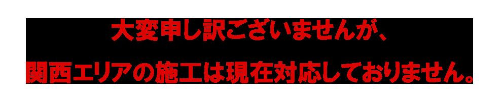 大変申し訳ございませんが、関西エリアの施工は現在対応しておりません。